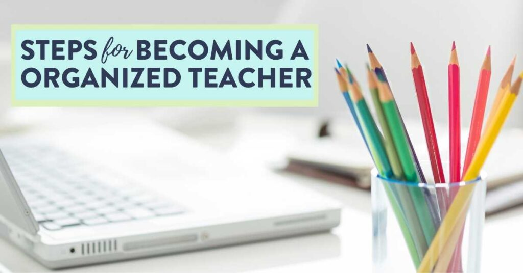 steps for becoming an organized teacher desk computer color pencils