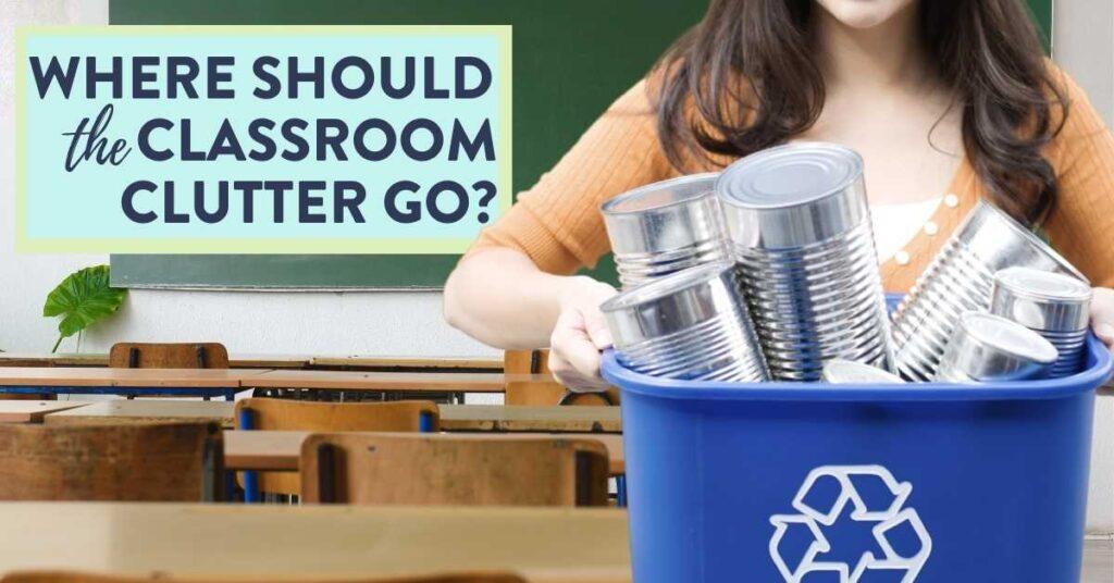 where should the classroom clutter go teacher recycling classroom mess